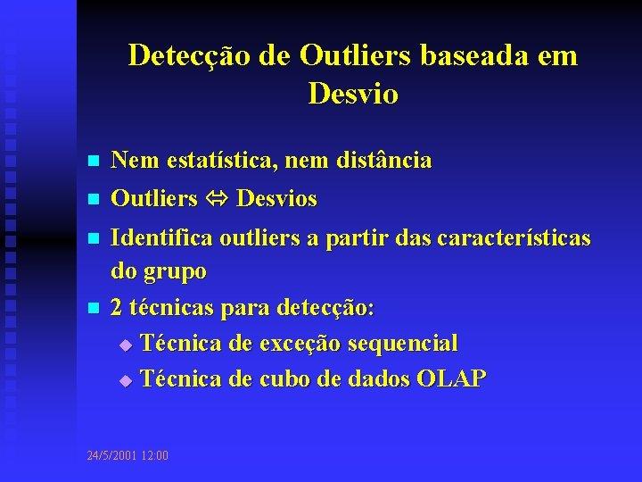 Detecção de Outliers baseada em Desvio n n Nem estatística, nem distância Outliers Desvios