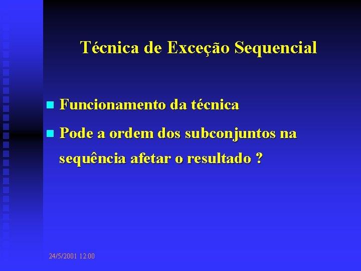 Técnica de Exceção Sequencial n Funcionamento da técnica n Pode a ordem dos subconjuntos