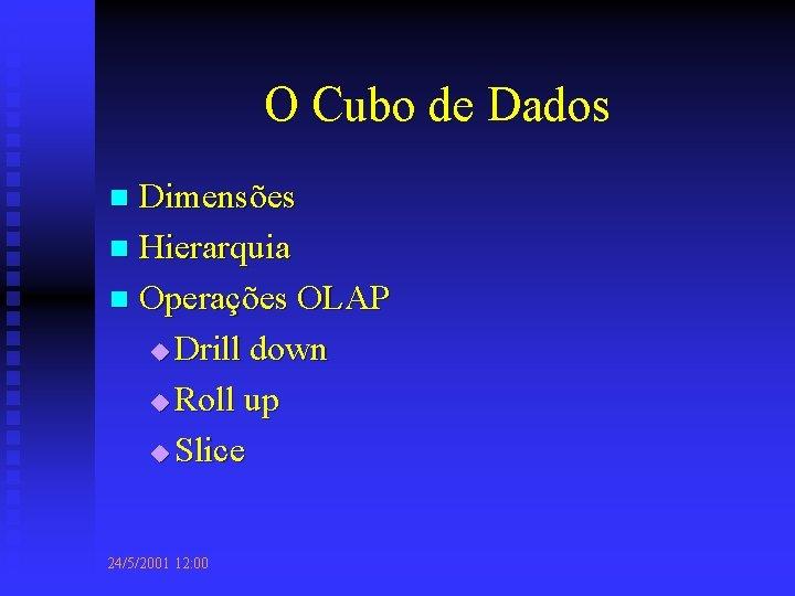 O Cubo de Dados Dimensões n Hierarquia n Operações OLAP u Drill down u