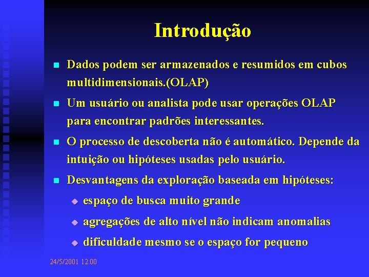 Introdução n Dados podem ser armazenados e resumidos em cubos multidimensionais. (OLAP) n Um