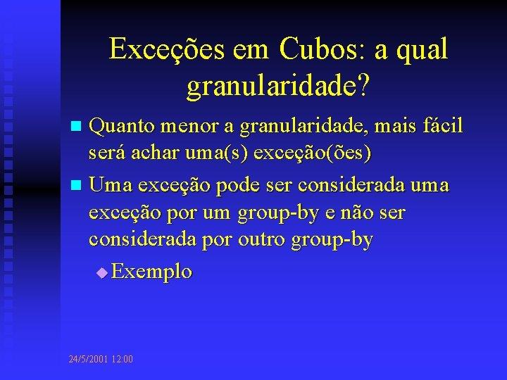 Exceções em Cubos: a qual granularidade? Quanto menor a granularidade, mais fácil será achar