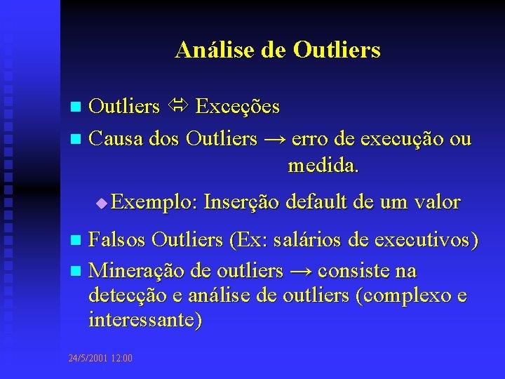 Análise de Outliers Exceções n Causa dos Outliers → erro de execução ou medida.