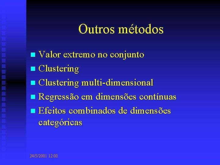 Outros métodos Valor extremo no conjunto n Clustering multi-dimensional n Regressão em dimensões contínuas