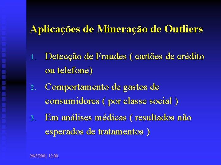 Aplicações de Mineração de Outliers 1. Detecção de Fraudes ( cartões de crédito ou