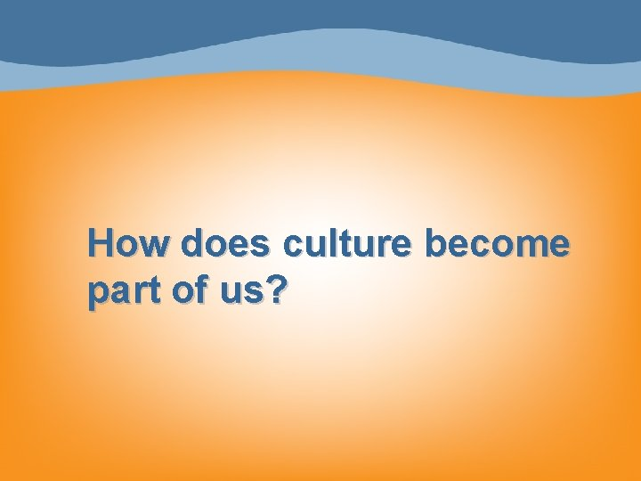 How does culture become part of us?