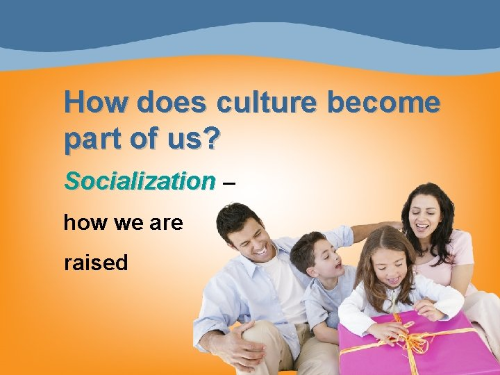 How does culture become part of us? Socialization – how we are raised