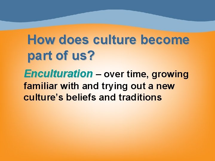 How does culture become part of us? Enculturation – over time, growing familiar with