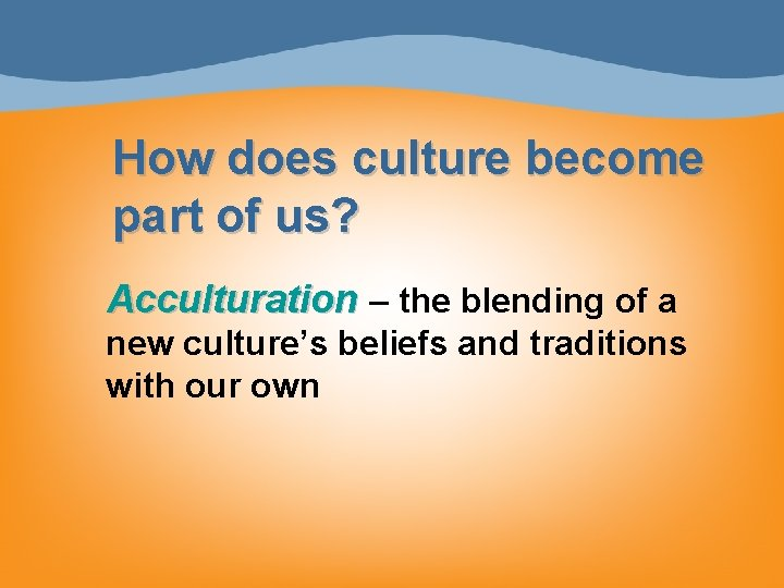 How does culture become part of us? Acculturation – the blending of a new