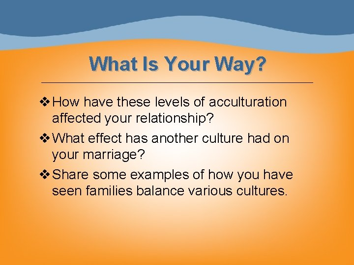 What Is Your Way? v How have these levels of acculturation affected your relationship?