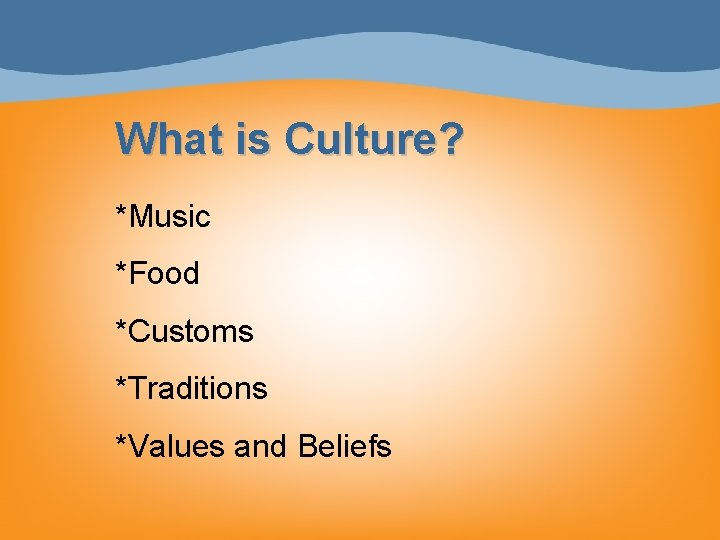What is Culture? *Music *Food *Customs *Traditions *Values and Beliefs