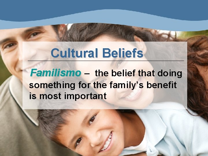 Cultural Beliefs Familismo – the belief that doing something for the family's benefit is