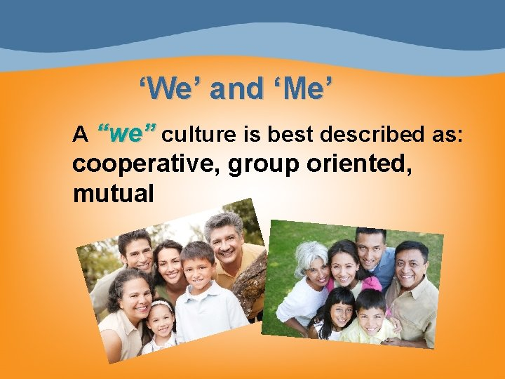"""'We' and 'Me' A """"we"""" culture is best described as: cooperative, group oriented, mutual"""