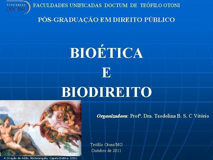 FACULDADES UNIFICADAS DOCTUM DE TEÓFILO OTONI PÓS-GRADUAÇÃO EM DIREITO PÚBLICO BIOÉTICA E BIODIREITO Organizadora: