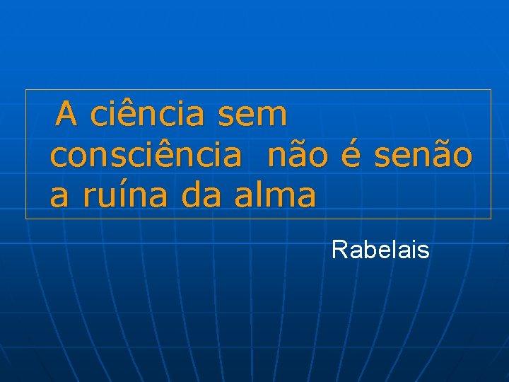A ciência sem consciência não é senão a ruína da alma Rabelais