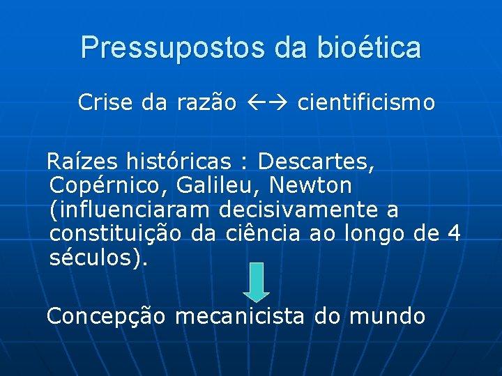 Pressupostos da bioética Crise da razão cientificismo Raízes históricas : Descartes, Copérnico, Galileu, Newton
