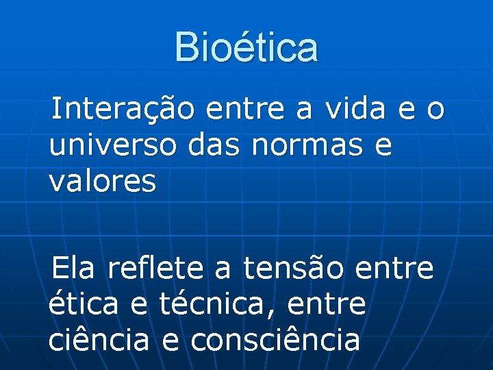Bioética Interação entre a vida e o universo das normas e valores Ela reflete