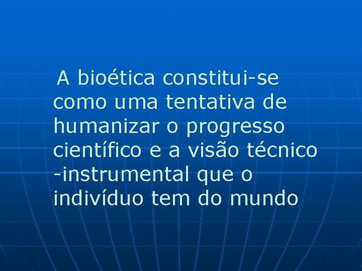 A bioética constitui-se como uma tentativa de humanizar o progresso científico e a visão