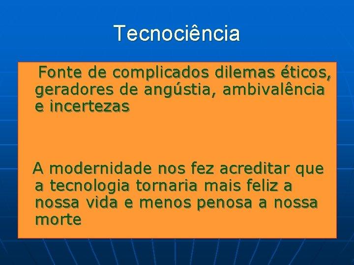 Tecnociência Fonte de complicados dilemas éticos, geradores de angústia, ambivalência e incertezas A modernidade