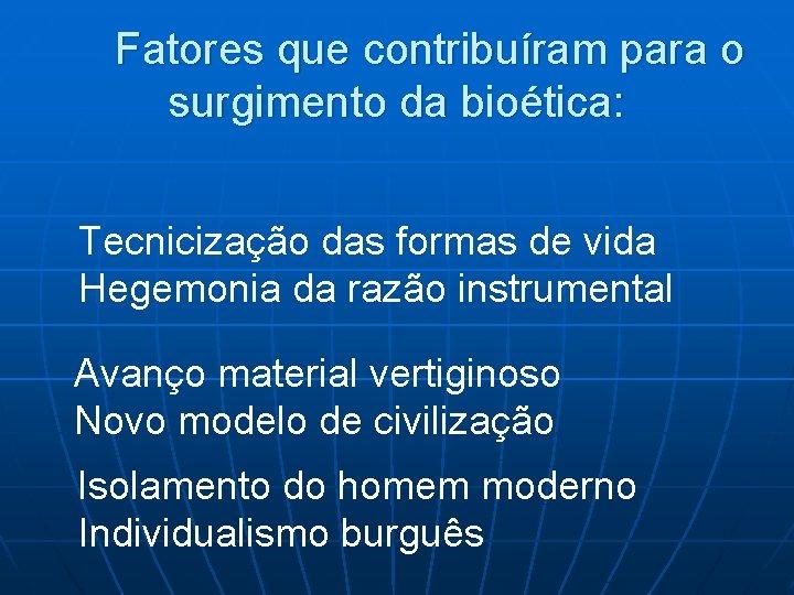 Fatores que contribuíram para o surgimento da bioética: Tecnicização das formas de vida Hegemonia