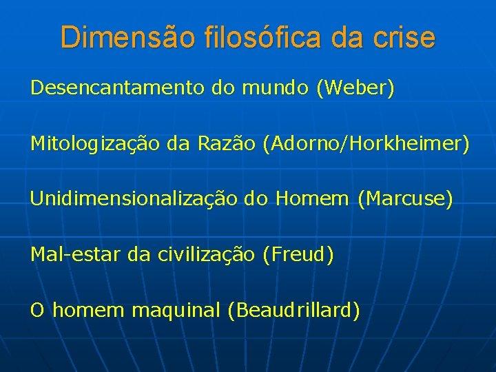 Dimensão filosófica da crise Desencantamento do mundo (Weber) Mitologização da Razão (Adorno/Horkheimer) Unidimensionalização do