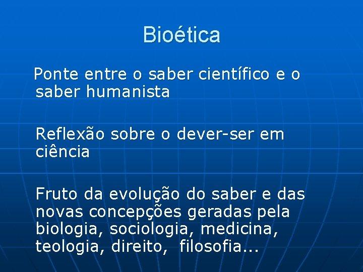 Bioética Ponte entre o saber científico e o saber humanista Reflexão sobre o dever-ser
