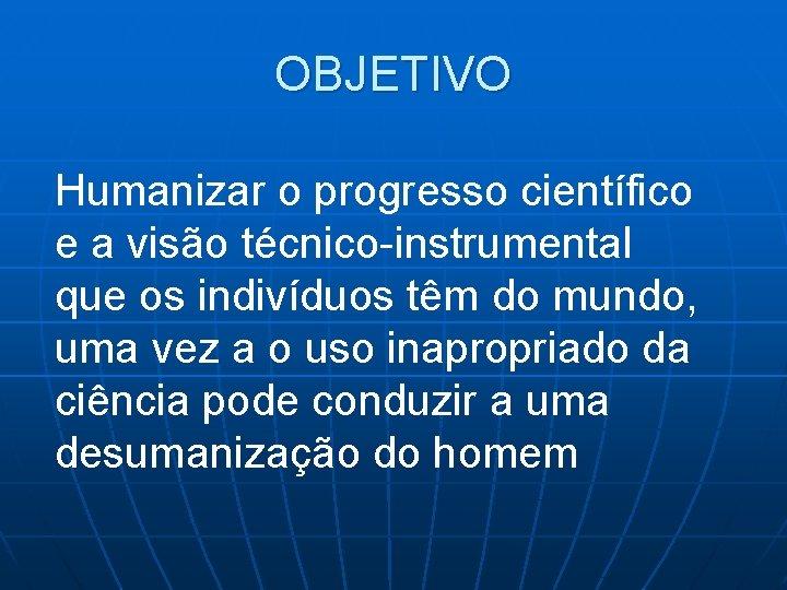 OBJETIVO Humanizar o progresso científico e a visão técnico-instrumental que os indivíduos têm do