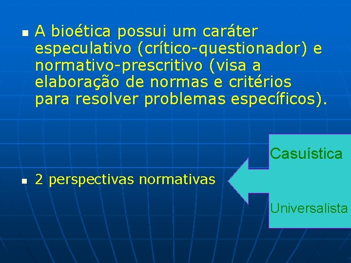 n A bioética possui um caráter especulativo (crítico-questionador) e normativo-prescritivo (visa a elaboração de