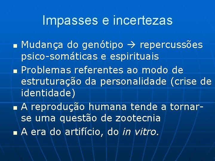 Impasses e incertezas n n Mudança do genótipo repercussões psico-somáticas e espirituais Problemas referentes
