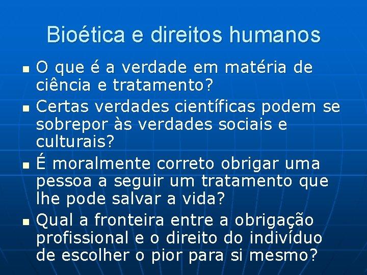 Bioética e direitos humanos n n O que é a verdade em matéria de