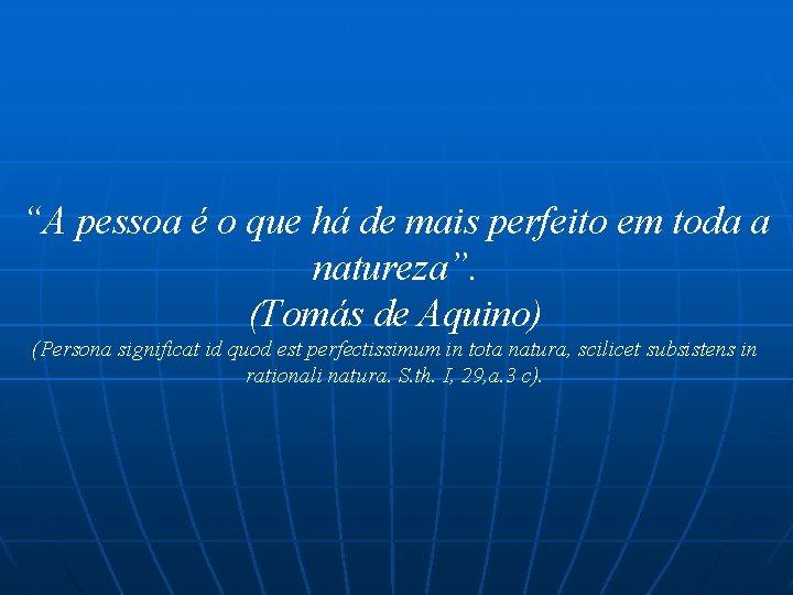"""""""A pessoa é o que há de mais perfeito em toda a natureza"""". (Tomás"""