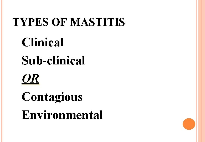 TYPES OF MASTITIS Clinical Sub-clinical OR Contagious Environmental