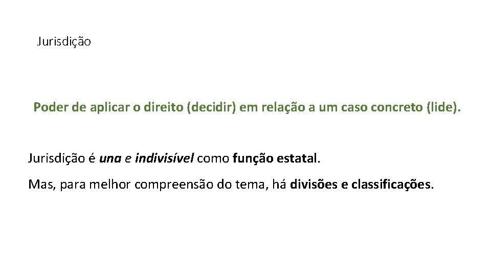 Jurisdição Poder de aplicar o direito (decidir) em relação a um caso concreto (lide).