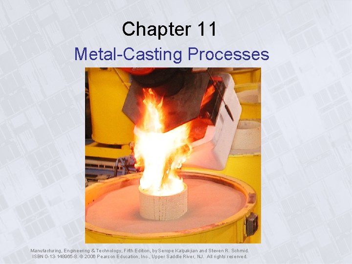 Chapter 11 Metal-Casting Processes Manufacturing, Engineering & Technology, Fifth Edition, by Serope Kalpakjian and