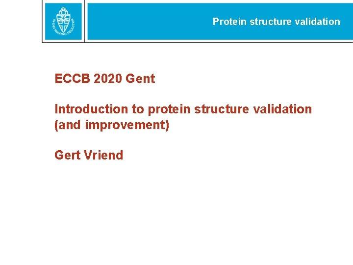 Protein structure validation ECCB 2020 Gent Introduction to protein structure validation (and improvement) Gert
