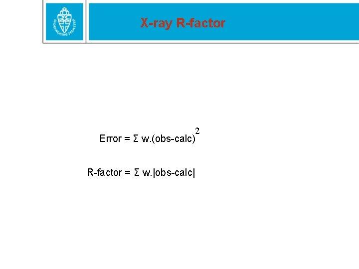 X-ray R-factor 2 Error = Σ w. (obs-calc) R-factor = Σ w. |obs-calc|