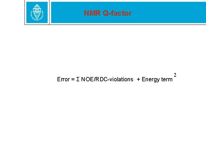 NMR Q-factor Error = Σ NOE/RDC-violations + Energy term 2