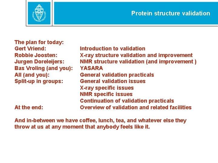 Protein structure validation The plan for today: Gert Vriend: Robbie Joosten: Jurgen Doreleijers: Bas