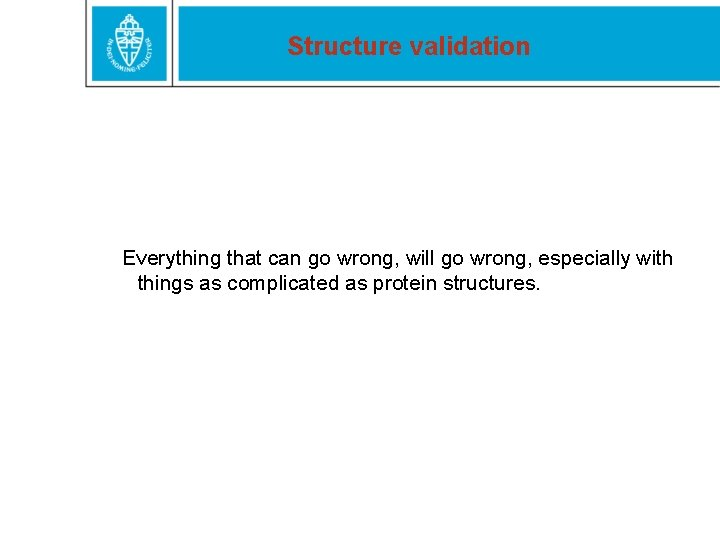 Structure validation Everything that can go wrong, will go wrong, especially with things as