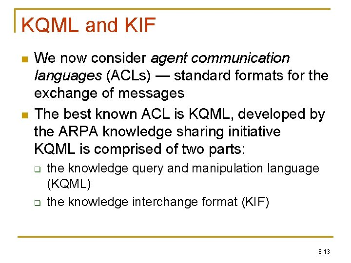 KQML and KIF n n We now consider agent communication languages (ACLs) — standard