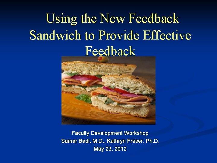 Using the New Feedback Sandwich to Provide Effective Feedback Faculty Development Workshop Samer Bedi,