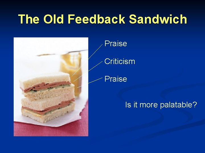 The Old Feedback Sandwich Praise Criticism Praise Is it more palatable?