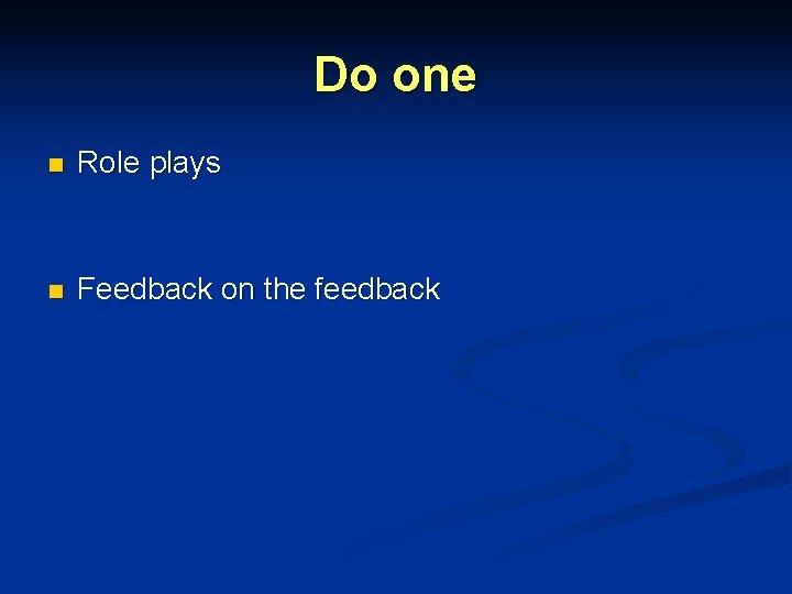 Do one n Role plays n Feedback on the feedback