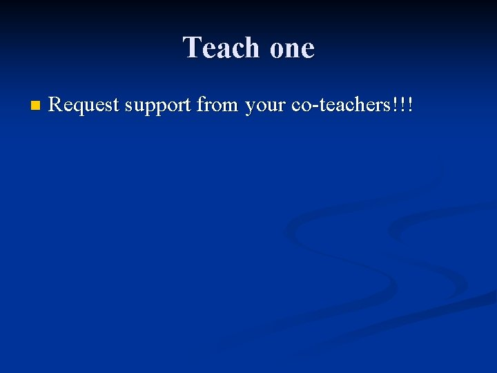 Teach one n Request support from your co-teachers!!!