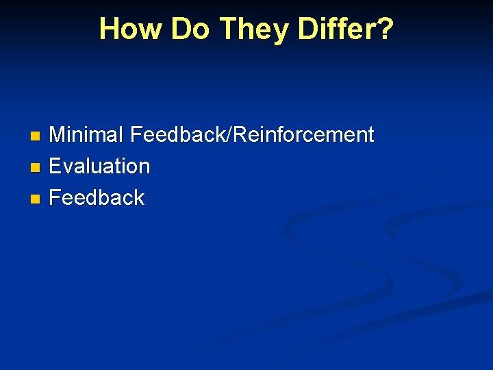 How Do They Differ? Minimal Feedback/Reinforcement n Evaluation n Feedback n