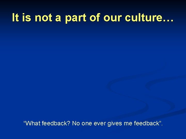 """It is not a part of our culture… """"What feedback? No one ever gives"""