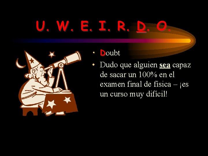 U. W. E. I. R. D. O. • Doubt • Dudo que alguien sea