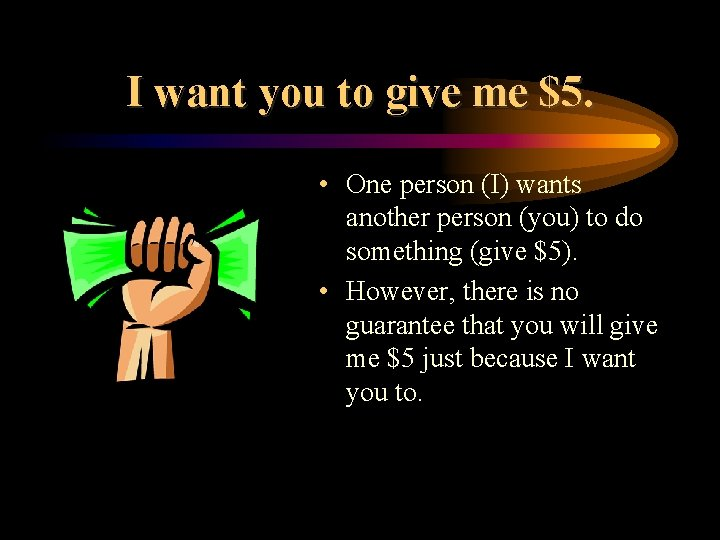 I want you to give me $5. • One person (I) wants another person