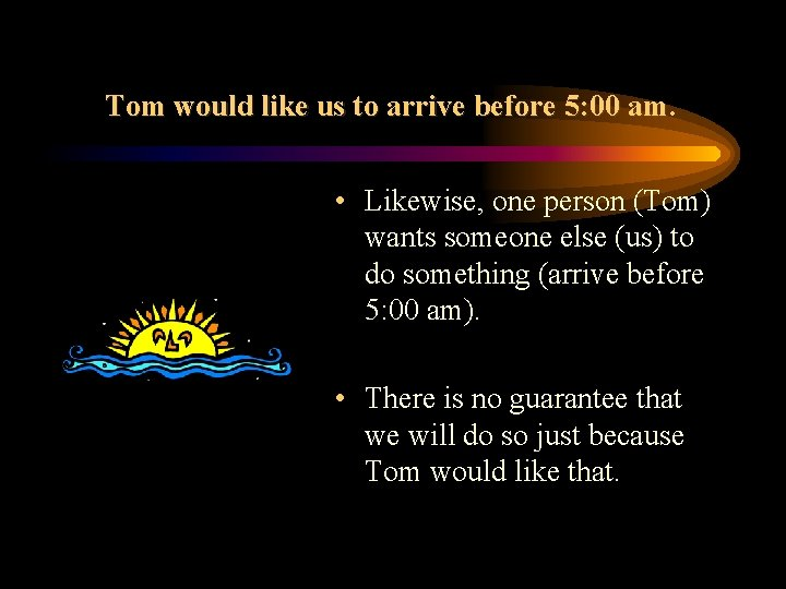 Tom would like us to arrive before 5: 00 am. • Likewise, one person