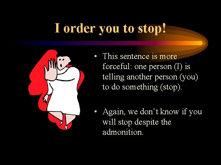 I order you to stop! • This sentence is more forceful: one person (I)