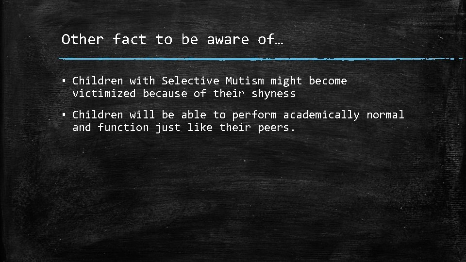 Other fact to be aware of… ▪ Children with Selective Mutism might become victimized